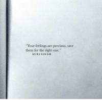 """Precious, One, and Them: """"Your feelings are precious, save  them for the right one.""""  SURI SINGH"""