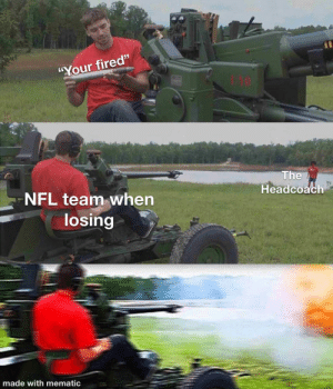 """It do be like that tho: """"Your fired""""  The  Headcoach  NFL team when  losing  made with mematic It do be like that tho"""