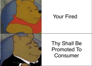 Bring this great meme back: Your Fired  Thy Shall Be  Promoted To  Consumer Bring this great meme back