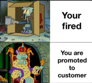 Promoted right: Your  fired  You are  promoted  to  customer Promoted right