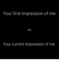 This is gonna flop lol: Your first impression of me  VS  Your current impression of me This is gonna flop lol