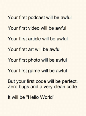 "That sweet sweet first time.: Your first podcast will be awful  Your first video will be awful  Your first article will be awful  Your first art will be awful  Your first photo will be awful  Your first game will be awful  But your first code will be perfect  Zero bugs and a very clean code  It will be ""Hello World"" That sweet sweet first time."