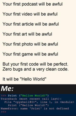 "Im Kinda Retarded: Your first podcast will be awful  Your first video will be awful  Your first article will be awful  Your first art will be awful  Your first photo will be awful  Your first game will be awful  But your first code will be perfect.  Zero bugs and a very clean code.  It will be ""Hello World""  Me:  >>>Print (""Hellow World !"")  Traceback (most recent call last):  File ""<pyshell# 0>"", line 1, in <module>  Print (""Hellow World! "")  NameError: name 'Print' is not defined  >>> Im Kinda Retarded"