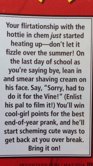 """turkey-imported-from-maine:  lesbianvenom:  seventeen magazine has officially lost it   i must earn my cool-girl points: Your flirtationship with the  hottie in chem just started  heating up-don't let it  fizzle over the summer! On  the last day of school as  you're saying bye, lean in  and smear shaving cream on  his face. Say, """"Sorry, had to  do it for the Vine!"""" (Enlist  his pal to film it!) You'll win  cool-girl points for the best  end-of-year prank, and he'll  start scheming cute ways to  get back at you over break.  Bring it on!  COM / MAY 2014 1O:  SEVENTEE turkey-imported-from-maine:  lesbianvenom:  seventeen magazine has officially lost it   i must earn my cool-girl points"""
