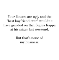 "Ugly, Flower, and Flowers: Your flowers are ugly and the  ""best boyfriend ever wouldn't  have grinded on that Sigma Kappa  at his mixer last weekend  But that's  none of  my business Happy Valentine's Day. ☕️🐸"