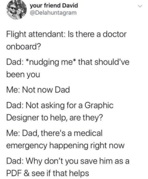 .: your friend David  @Delahuntagram  Flight attendant: Is there a doctor  onboard?  Dad: *nudging me* that should've  been you  Me: Not now Dad  Dad: Not asking for a Graphic  Designer to help, are they?  Me: Dad, there's a medical  emergency happening right now  Dad: Why don't you save him as a  PDF & see if that helps .