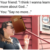 """Your friend: """"I think I wanna learn  more about God  You: """"Say no more  ZEROPERCENT  RELIGION Allow me to reintroduce this book- The name is H to the oly... Always help a friend in spiritual need. Don't leave them hanging. Imitate Christ. Buy them a Bible if you need to. That new XBox game or MAC makeup can wait, lol. Wherever Satan has an opportunity to deflect someone from God, he will take advantage. A friend's soul is the most important thing over other worldly things. One who has unreliable friends soon come to ruin, but there is a friend who sticks closer than a brother. (📖 Proverbs 18:24; Psalms 119:18; 1John3:17; Ecclesiastes 4:10; Romans 10:9; Luke 6:31.) christianmemes christianmeme christiancomedy meme memes churchmeme churchmemes churchcomedy christianhumor nochill nochillchristianity comedy zeropercentreligion christians churchcomedy religion pentecostal jesus God christiansbelike churchhumour biblememes biblememe"""