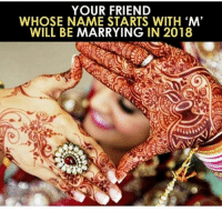 Memes, 🤖, and Friend: YOUR FRIEND  WHOSE NAME STARTS WITH M'  WILL BE MARRYING IN 2018