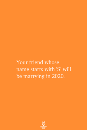 Marrying: Your friend whose  name starts with 'S' will  be marrying in 2020.  RELATIONSHIP  RES