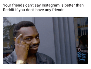Friends, Instagram, and Reddit: Your friends can't say Instagram is better than  Reddit if you don't have any friends  peni  Mon  Tot-Thue  Fri-Sa  Sndy How can I keep an imaginary friend?