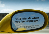 They are there guys and girls: Your Friends when  you feel depressed  OBJECTS IN MIRROR ARE CLOSER  THAN THEY APPEAR They are there guys and girls