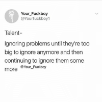 Fuckboy, Memes, and Some More: Your Fuckboy  @Yourfuckboy1  YFB  Talent-  Ignoring problems until they're too  big to ignore anymore and then  continuing to ignore them some  more  @Your Fuckboy Problem solved 😬 Follow @yfbworldwide @yfbworldwide @yfbworldwide @yfbworldwide