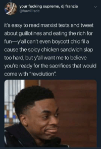"Okay wow. I feel personally attacked.: your fucking supreme, dj franzia  @hawillisdc  it's easy to read marxist texts and tweet  about guillotines and eating the rich for  fun-y'all can't even boycott chic fil a  cause the spicy chicken sandwich slap  too hard, but y'all want me to believe  you're ready for the sacrifices that would  come with ""revolution"" Okay wow. I feel personally attacked."