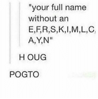 """nothing . . . . . . .: """"your full name  without an  E,F,R,S,K, I,M,L,C,  A,YN""""  H OUG  POGTO nothing . . . . . . ."""
