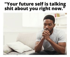 "I wonder why.: ""Your future self is talking  shit about you right now.""  letdogsurive I wonder why."