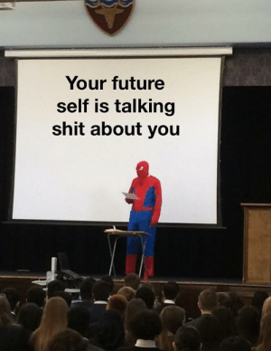 You know it's true: Your future  self is talking  shit about you You know it's true