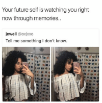 Shooketh.: Your future self is watching you right  now through memories..  jewell @oxjxxo  Tell me something I don't know. Shooketh.