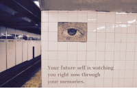Is Watching You: Your future self is watching  you right now through  our memories.