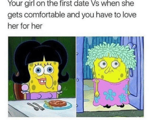 Comfortable, Love, and Date: Your girl on the first date Vs when she  gets comfortable and you have to love  her for her  Es Spongebabe to the rescue!