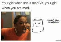 Madness, Yelle, and Pls: Your girl when she's mad Vs. your girl  when you are mad.  i am soft pls do  not yell at me  o  memess.com