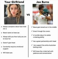 batting: Your Girlfriend  Joe Burns  VS  x Always complains about how tired  she is  x Never wants to have sex  x Always tells you how lucky you are  Never gets bored out in the middle  Great through the covers  Is humble about his stellar  to have her  x Doesn't give head  x Constantly requires emotional  cricketing ability  Has a great partnership with Head  Can support the entire Australian  batting order  support  Will leave the cricket ball with  x Will leave you  patience and concentration