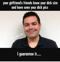 i guarantee it: your girlfriend's friends know your dick size  and have seen your dick pics  I guarantee it.