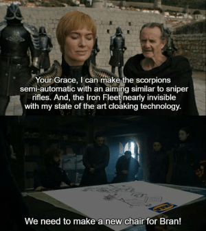 The South vs The North: Your Grace, I can make the scorpions  semi-automatic with an aiming similar to sniper  rifles. And, the Iron Fleet nearly invisible  with my state of the art cloaking technology.  We need to make a new chair for Bran! The South vs The North