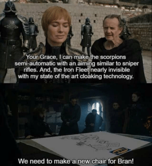 An IKEA chair: Your Grace, I can make the scorpions  semi-automatic with an aiming similar to sniper  rifles. And, the Iron Fleet nearly invisible  with my state of the art cloaking technology.  We need to make a new chair for Bran! An IKEA chair