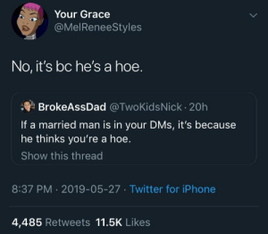 Exactly by confusedlas MORE MEMES: Your Grace  @MelReneeStyles  No, it's bc he's a hoe.  BrokeAssDad @TwoKidsNick 20h  If a married man is in your DMs, it's because  he thinks you're a hoe.  Show this thread  8:37 PM 2019-05-27 Twitter for iPhone  4,485 Retweets 11.5K Likes Exactly by confusedlas MORE MEMES