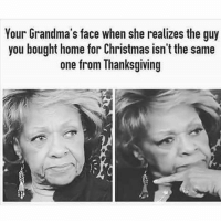 Christmas, Memes, and Thanksgiving: Your Grandma's face when she realizes the guy  you bought home for Christmas isn't the same  one from Thanksgiving 😂😂😂😂
