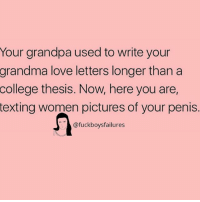 College, Grandma, and Love: Your grandpa used to write your  grandma  love letters longer than a  college thesis. Now, here you are,  texting women pictures of your penis.  @fuckboysfailures