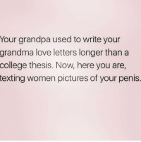 NO ONE WANTS TO SEE THAT ( @thehandyj ): Your grandpa used to write your  grandma love letters longer than a  college  thesis. Now, here you are,  texting women pictures of your penis. NO ONE WANTS TO SEE THAT ( @thehandyj )