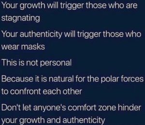 Memes, 🤖, and Personal: Your growth will trigger those who are  stagnating  Your authenticity will trigger those who  Wear masks  This is not personal  Because it is natural for the polar forces  to confront each other  Don't let anyone's comfort zone hinder  your growth and authenticity Shifting 🦋