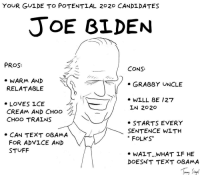 "Advice, Joe Biden, and Obama: YOUR GULDE TO POTENTIAL 2020 CANDLDATES  JoE BLDEN  PROS  CONS:  » WARM AND  RELATABLE  . GRABBY UNCLE  7/* WILL BE /27  » LOVES ICE  CREAM AND CHOO  CHOO TRALNS  LN 2020  » STARTS EVERY  SENTENCE WITH  "" FOLKS""  » CAN TEXT OBAMA  FOR ADⅤICE AND  STUFF  » WALT.. WHAT LF HE  DOESN'T TEXT OBAMA <p><a href=""https://omg-images.tumblr.com/post/173711247497/your-guide-to-2020-joe-biden-oc"" class=""tumblr_blog"">omg-images</a>:</p>  <blockquote><p>Your guide to 2020: Joe Biden [OC]</p></blockquote>"