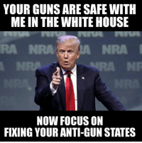 Guns, Memes, and White House: YOUR GUNS ARE SAFE WITH  ME IN THE WHITE HOUSE  NOW FOCUS ON  FIXING YOUR ANTI-GUN STATES Now that we have less to worry about at the federal level, it's time to focus on fixing our anti-gun states like CA, NY, NJ, IL, etc. When EVERY state is a Permitless Constitutional Carry state, then we won't need nonsense like National Concealed Carry Reciprocity. Get our states in order and we can go after repealing the '34 National Firearms Act, the '68 & '86 Gun Control Act, Hughes Amendment, etc. It's time to start gaining back some rights instead of playing defense against those who want to take them. It's time to band together and take back control, one state at a time.  Educate - Motivate - Advocate  Gun Up, Train and Carry  Jon Britton aka Doubletap
