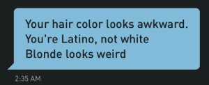 Tumblr, Weird, and White People: Your hair color looks awkward.  You're Latino, not white  Blonde looks weird  2:35 AM gayagendas:  white people are intolerable  Give me his address Ill kill him for you with my bare hands