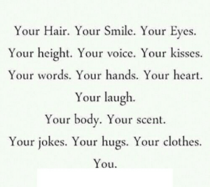 Clothes, Hair, and Heart: Your Hair. Your Smile. Your Eyes.  Your height. Your voice. Your kisses.  Your words. Your hands. Your heart  Your laugh  Your body. Your scent  Your jokes. Your hugs. Your clothes.  You https://iglovequotes.net/