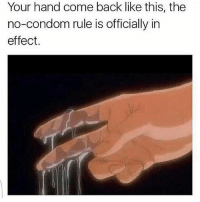 Condom, Memes, and Shit: Your hand come back like this, the  no-condom rule is officially in  effect. So rawwwwww yall sleepy? Since we on that 24-7 shit ima keep posting💦💦💦