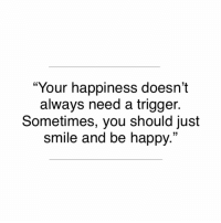 "Happy, Smile, and Happiness: ""Your happiness doesn't  always need a trigger.  Sometimes, you should just  smile and be happy.""  03"