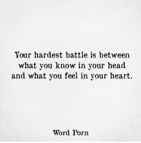 what you know: Your hardest battle is between  what you know in your head  and what you feel in your heart  Word Porn