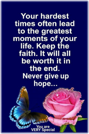 Keep The Faith 💞: Your hardest  times often lead  to the greatest  moments of your  life. Keep the  faith. It will all  be worth it in  the end.  Never give up  hope...  You are  VERY Special Keep The Faith 💞