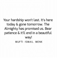 Beautiful, Memes, and Bear: Your hardship won't last. It's here  today & gone tomorrow. The  Almighty has promised us. Bear  patience & it'll end in a beautiful  way!  MUFTI ISMAIL MENK Tag • Share • Like Your hardship won't last. It's here today & gone tomorrow. The Almighty has promised us. Bear patience & it'll end in a beautiful way! muftimenk muftimenkfanpage muftimenkreminders Follow: @muftimenkofficial
