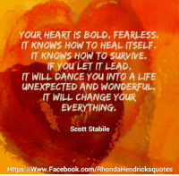 <3 Rhonda Hendricks   Quotes: YOUR HEART IS BOLD, FEARLESS.  IT KNOWS HOW TO HEAL ITSELF.  IT KNOWS HOW TO SURVIVE.  IF You LET LEAD.  IT WILL DANCE YOU INTO A LIFE  UNEXPECTED AND WONDERFUL.  WILL CHANGE YOUR  EVERYTHING.  Scott Stabile  Https://www.Facebook.com/RhondaHendricksquotes <3 Rhonda Hendricks   Quotes