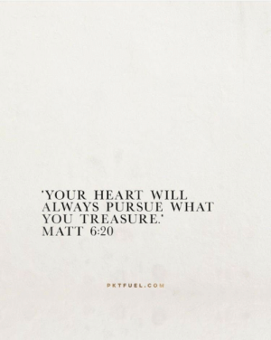 pursue: 'YOUR HEART WILL  ALWAYS PURSUE WHAT  YOU TREASURE.  MATT 6:20  PKTFUEL.COM