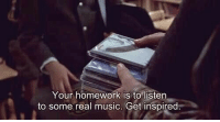 Music, Homework, and Real: Your homework is to listen  to some real music. Get inspired
