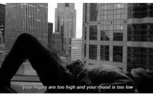 Hopes: your hopes are too high and your mood is too low