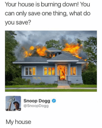Funny, My House, and Snoop: Your house is burning down! You  can only save one thing, what do  you save?  187  Snoop Dogg  @SnoopDogg  My house Snoop smart 😂😂