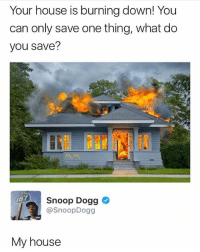 Legendary @savagememesss: Your house is burning down! You  can only save one thing, what do  you save?  Snoop Dogg  @SnoopDogg  87  My house Legendary @savagememesss