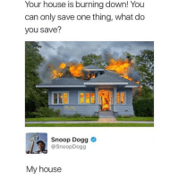 House Is Burning: Your house is burning down! You  can only save one thing, what do  you save?  Snoop Dogg  @SnoopDogg  My house
