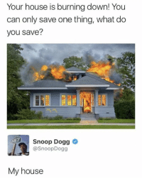 <p>Your house is on fire! What are you gonna save? (via /r/BlackPeopleTwitter)</p>: Your house is burning down! You  can only save one thing, what do  you save?  Snoop Dogg  @SnoopDogg  87  My house <p>Your house is on fire! What are you gonna save? (via /r/BlackPeopleTwitter)</p>